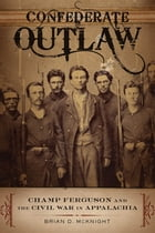 Confederate Outlaw: Champ Ferguson and the Civil War in Appalachia by Brian D. McKnight