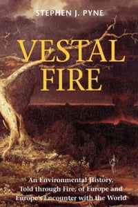 Vestal Fire: An Environmental History, Told through Fire, of Europe and Europe's Encounter with the…