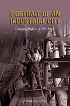 Portrait of an Industrial City: 'Clanging Belfast' 1750-1914 by Stephen A Royle