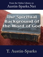 The Spiritual Background of the Word of God by T. Austin-Sparks