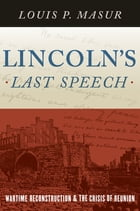 Lincoln's Last Speech: Wartime Reconstruction and the Crisis of Reunion by Louis P. Masur