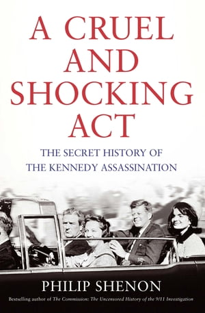 A Cruel and Shocking Act The Secret History of the Kennedy Assassination