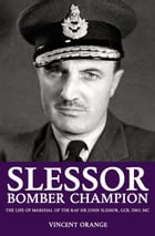 Slessor: Bomber Champion: The Life of Marshal of the RAF Sir John Slessor, GCB, DSO, MC by Vincent Orange