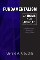 Fundamentalism at Home and Abroad: Analysis and Pastoral Responses by Gerald A. Arbuckle SM