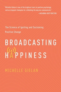 Book Broadcasting Happiness: The Science of Igniting and Sustaining Positive Change by Michelle Gielan
