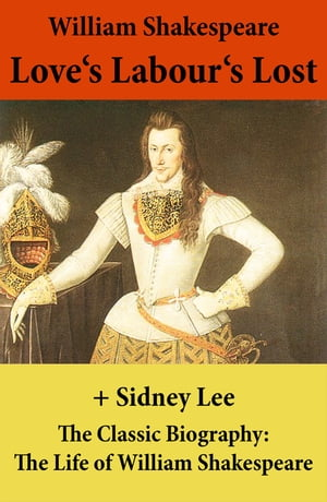 Love's Labour's Lost (The Unabridged Play) + The Classic Biography: The Life of William Shakespeare by William Shakespeare