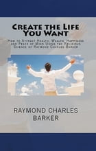 Create the Life You Want: How to Attract Health, Wealth, Happiness and Peace of Mind Using the Religious Science of Raymond Ch by Raymond Charles Barker