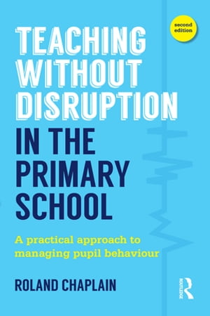 Teaching Without Disruption in the Primary School A practical approach to managing pupil behaviour