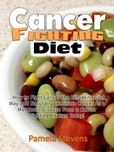 Cancer Fighting Diet: How to Fight Cancer the Ketogenic Diet Way and Naturally Eliminate Cancer As…