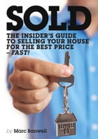 Sold: The Insider's Guide To Selling Your House For The Best Price - Fast! by Marc Banwell