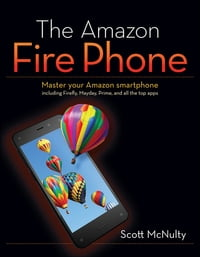 The Amazon Fire Phone: Master your Amazon smartphone including Firefly, Mayday, Prime, and all the…
