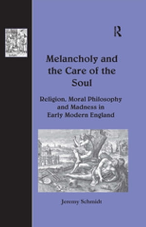 Melancholy and the Care of the Soul Religion,  Moral Philosophy and Madness in Early Modern England
