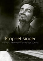 Prophet Singer: The Voice and Vision of Woody Guthrie by Mark Allan Jackson