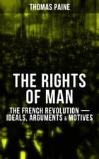 THE RIGHTS OF MAN: The French Revolution – Ideals, Arguments & Motives: Being an Answer to Mr. Burke's Attack on the French Revolution by Thomas Paine