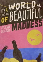 It's a World of Beautiful Madness: My outrageous backpacking adventure by Adam Dickinson