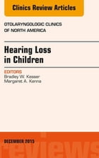 Hearing Loss in Children, An Issue of Otolaryngologic Clinics of North America, E-Book by Bradley W. Kesser, MD