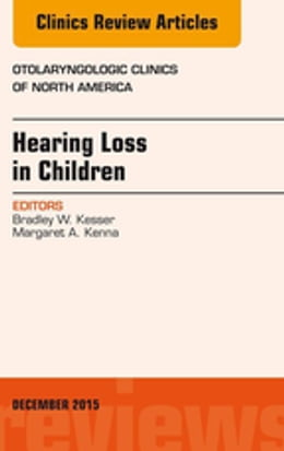 Book Hearing Loss in Children, An Issue of Otolaryngologic Clinics of North America, E-Book by Bradley W. Kesser, MD