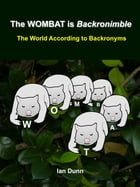 The WOMBAT is Backronimble: The World According to Backronyms by Ian Dunn
