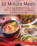 30 Minute Meals: Featuring 30 Minute Meals That You Can Cook From Scratch In 30 Minutes Or Less f06bf21c-a565-48ae-a8e6-61e892b7112c
