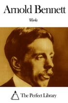 Works of Arnold Bennett by Arnold Bennett