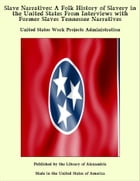Slave Narratives: A Folk History of Slavery in the United States From Interviews with Former Slaves Tennessee Narratives by United States Work Projects Administration