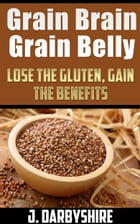Grain Brain, Grain Belly: Lose The Gluten, Gain The Benefits by J. Darbyshire
