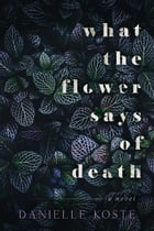 What The Flower Says Of Death by Danielle Koste