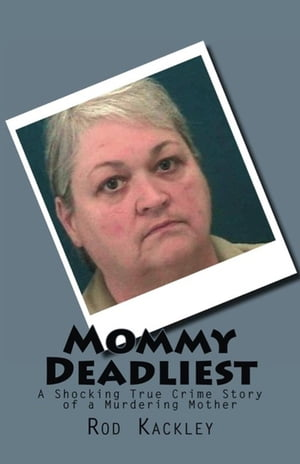 Mommy Deadliest: A Shocking True Crime Story of a Murdering Mother by Rod Kackley