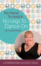 No Hands To Hold and No Legs To Dance On: A Thalidomide Survivor's Story by Louise Medus