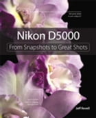 Nikon D5000: From Snapshots to Great Shots: From Snapshots to Great Shots by Jeff Revell