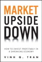 Market Upside Down: How to Invest Profitably in a Shrinking Economy by Vinh Q. Tran