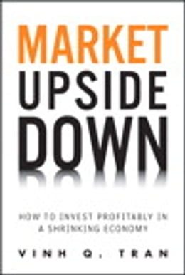 Book Market Upside Down: How to Invest Profitably in a Shrinking Economy by Vinh Q. Tran