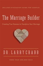 The Marriage Builder: Creating True Oneness to Transform Your Marriage by Larry Crabb