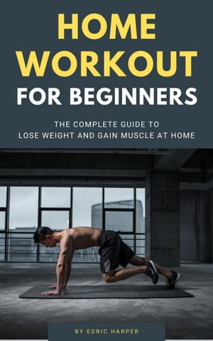 Home Workout For Beginners - The Complete Guide To Lose Weight And Gain Muscle At Home by Edric Harper