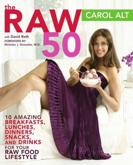 Book The Raw 50: 10 Amazing Breakfasts, Lunches, Dinners, Snacks, and Drinks for Your Raw Food Li by Carol Alt