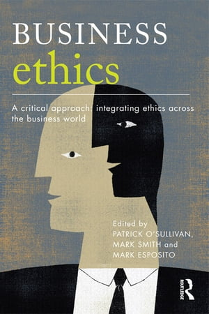 Business Ethics A Critical Approach: Integrating Ethics Across the Business World