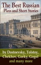 The Best Russian Plays and Short Stories by Dostoevsky, Tolstoy, Chekhov, Gorky, Gogol and many more: An All Time Favorite Collection from the Renowne by Anton Chekhov