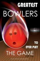 Greatest Bowlers to Ever Play the Game: Top 100 by alex trostanetskiy