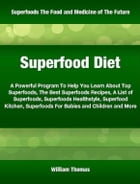 Superfood Diet: A Powerful Program To Help You Learn About Top Superfoods, The Best Superfoods Recipes, A List of Su by William Thomas