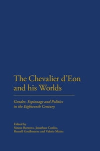 The Chevalier d'Eon and his Worlds: Gender, Espionage and Politics in the Eighteenth Century