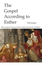 The Gospel According to Esther: The Gospel of Jesus Christ Within the Book of Esther by VM Juliao