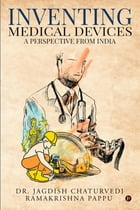 Inventing Medical Devices: A Perspective from India by Dr. Jagdish Chaturvedi