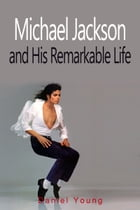 Michael Jackson and His Remarkable Life by Daniel Young