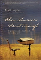 When Answers Aren't Enough: Experiencing God as Good When Life Isn't by Matt Rogers