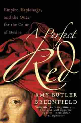 A Perfect Red: Empire, Espionage, and the Quest for the Color of Desire by Amy Butler Greenfield