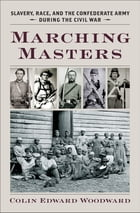 Marching Masters: Slavery, Race, and the Confederate Army during the Civil War by Colin Edward Woodward