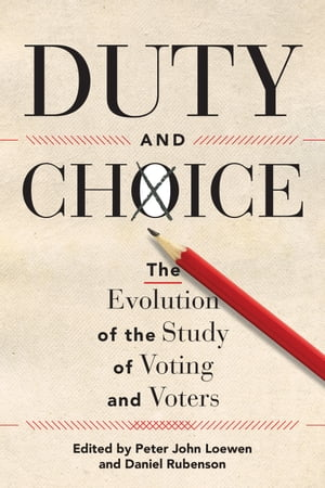 Duty and Choice: The Evolution of the Study of Voting and Voters by Peter John Loewen