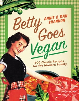 Book Betty Goes Vegan: 500 Classic Recipes for the Modern Family by Dan Shannon