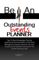 Be An Outstanding Events Planner: Tips To Gain Knowledge, Training, Experience And The Ability To Plan And Manage Successful Events So by Majorie W. Hill