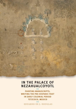 Book In the Palace of Nezahualcoyotl: Painting Manuscripts, Writing the Pre-Hispanic Past in Early… by Eduardo de J. Douglas